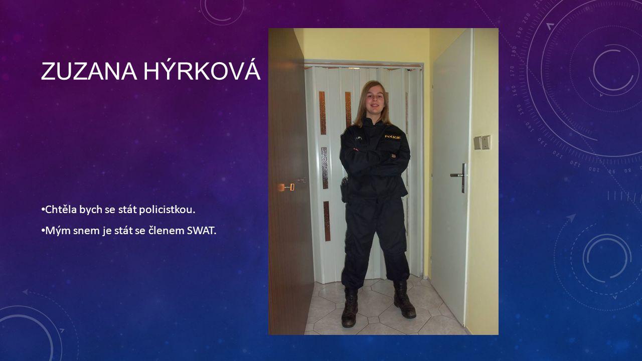 ZUZANA HÝRKOVÁ Chtěla bych se stát policistkou. Mým snem je stát se členem SWAT.
