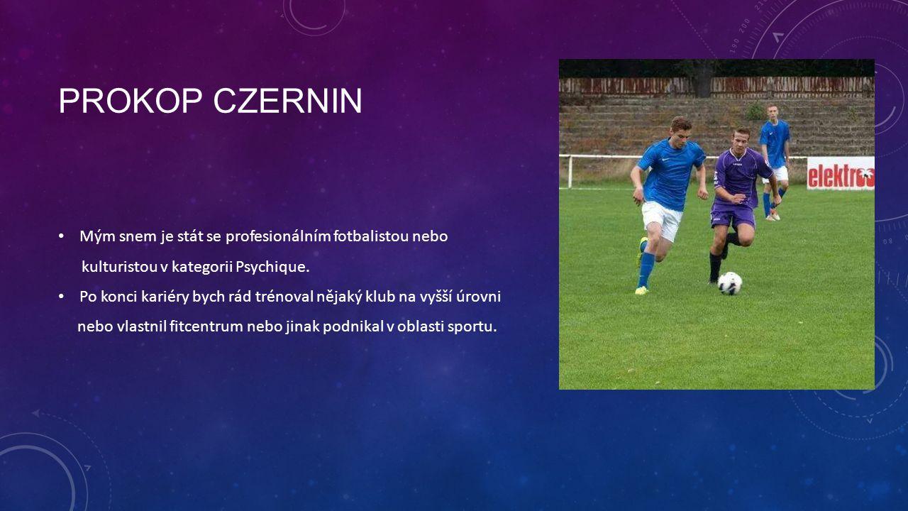 PROKOP CZERNIN Mým snem je stát se profesionálním fotbalistou nebo kulturistou v kategorii Psychique. Po konci kariéry bych rád trénoval nějaký klub n