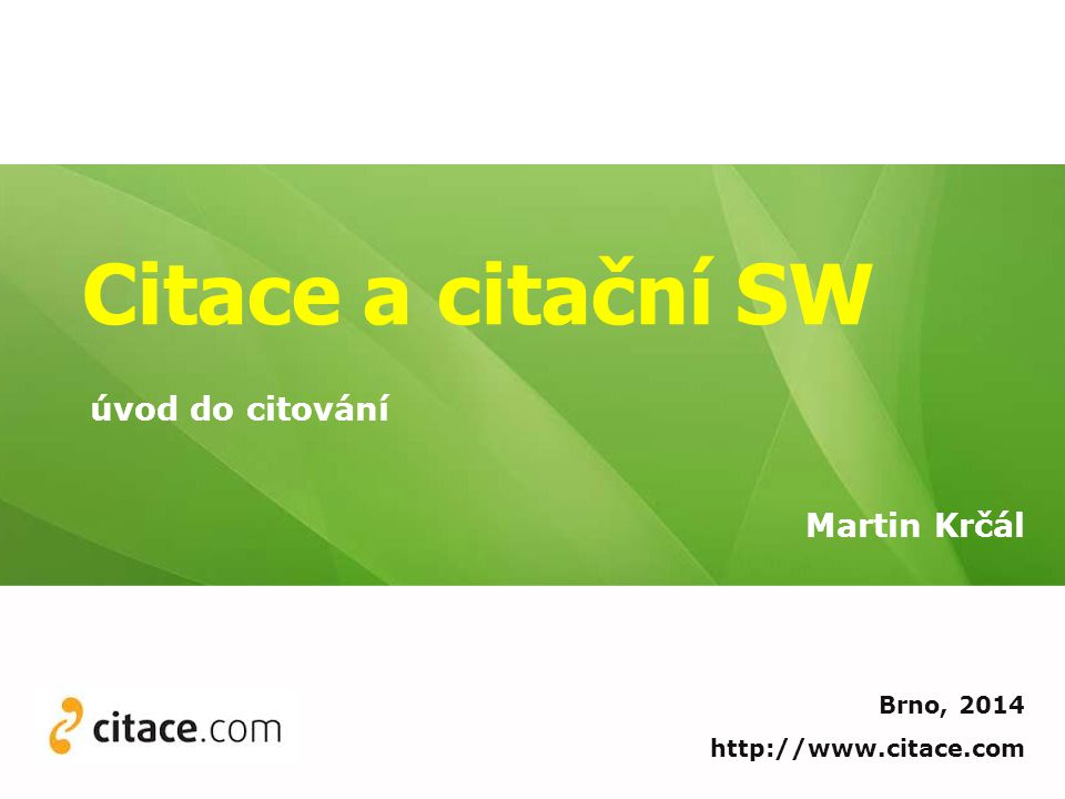 Citace a citační SW Martin Krčál Brno, 2014 http://www.citace.com úvod do citování