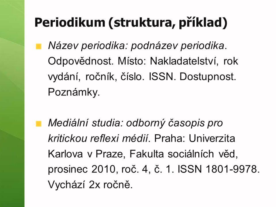 Periodikum (struktura, příklad) Název periodika: podnázev periodika. Odpovědnost. Místo: Nakladatelství, rok vydání, ročník, číslo. ISSN. Dostupnost.