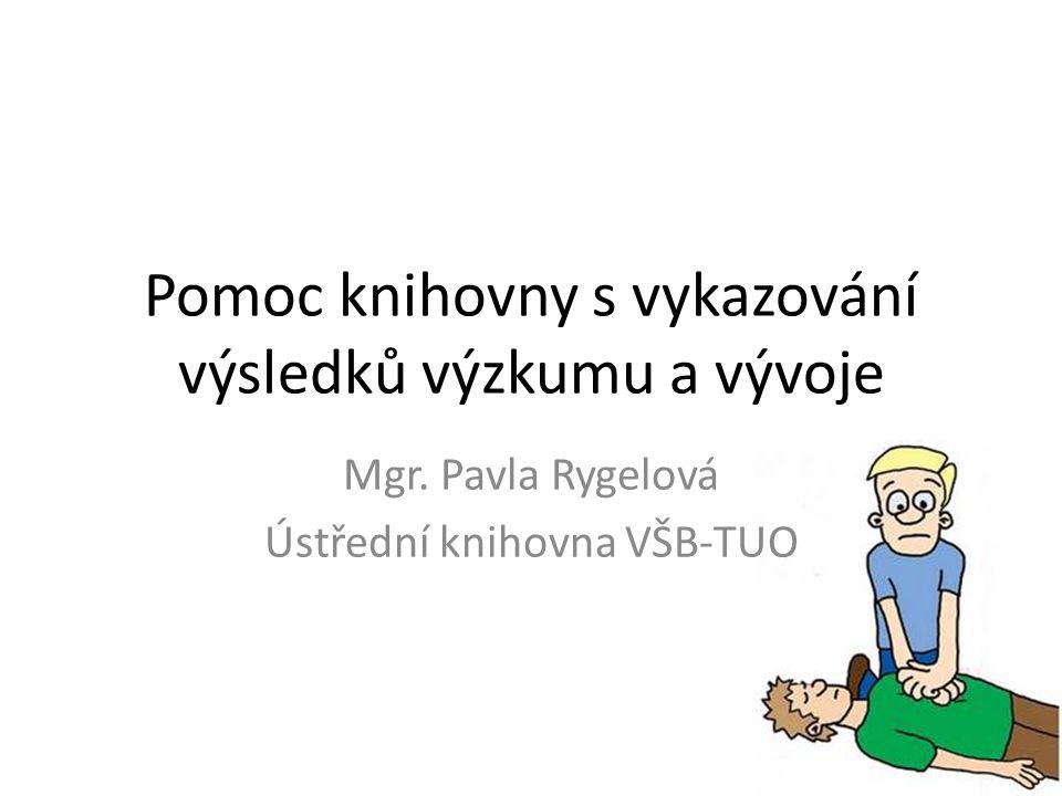 Pomoc knihovny s vykazování výsledků výzkumu a vývoje Mgr. Pavla Rygelová Ústřední knihovna VŠB-TUO