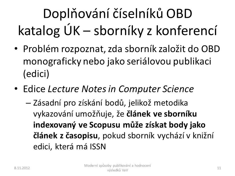 Doplňování číselníků OBD katalog ÚK – sborníky z konferencí 8.11.2012 Moderní způsoby publikování a hodnocení výsledků VaV 11 Problém rozpoznat, zda sborník založit do OBD monograficky nebo jako seriálovou publikaci (edici) Edice Lecture Notes in Computer Science – Zásadní pro získání bodů, jelikož metodika vykazování umožňuje, že článek ve sborníku indexovaný ve Scopusu může získat body jako článek z časopisu, pokud sborník vychází v knižní edici, která má ISSN