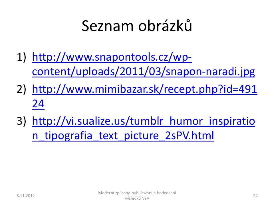 Seznam obrázků 1)http://www.snapontools.cz/wp- content/uploads/2011/03/snapon-naradi.jpghttp://www.snapontools.cz/wp- content/uploads/2011/03/snapon-naradi.jpg 2)http://www.mimibazar.sk/recept.php id=491 24http://www.mimibazar.sk/recept.php id=491 24 3)http://vi.sualize.us/tumblr_humor_inspiratio n_tipografia_text_picture_2sPV.htmlhttp://vi.sualize.us/tumblr_humor_inspiratio n_tipografia_text_picture_2sPV.html 8.11.2012 Moderní způsoby publikování a hodnocení výsledků VaV 24