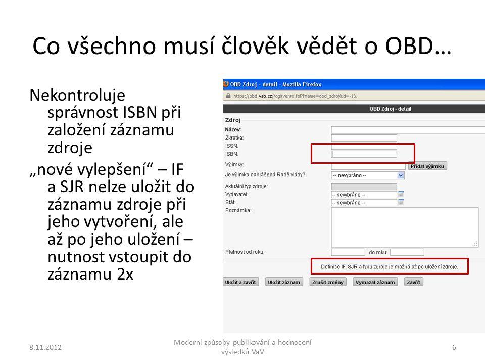 """Co všechno musí člověk vědět o OBD… 8.11.2012 Moderní způsoby publikování a hodnocení výsledků VaV 6 Nekontroluje správnost ISBN při založení záznamu zdroje """"nové vylepšení – IF a SJR nelze uložit do záznamu zdroje při jeho vytvoření, ale až po jeho uložení – nutnost vstoupit do záznamu 2x"""