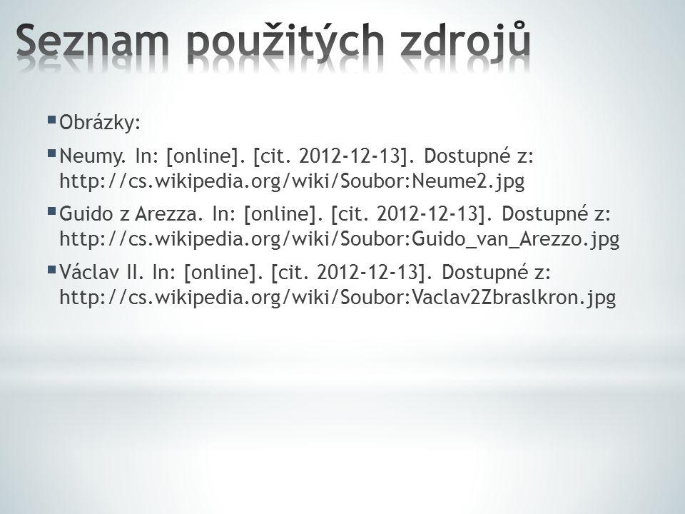  Obrázky:  Neumy. In: [online]. [cit. 2012-12-13]. Dostupné z: http://cs.wikipedia.org/wiki/Soubor:Neume2.jpg  Guido z Arezza. In: [online]. [cit.