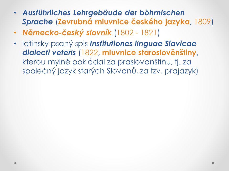 Ausführliches Lehrgebäude der böhmischen Sprache ( Zevrubná mluvnice českého jazyka, 1809) Německo-český slovník (1802 - 1821) latinsky psaný spis Institutiones linguae Slavicae dialecti veteris (1822, mluvnice staroslověnštiny, kterou mylně pokládal za praslovanštinu, tj.