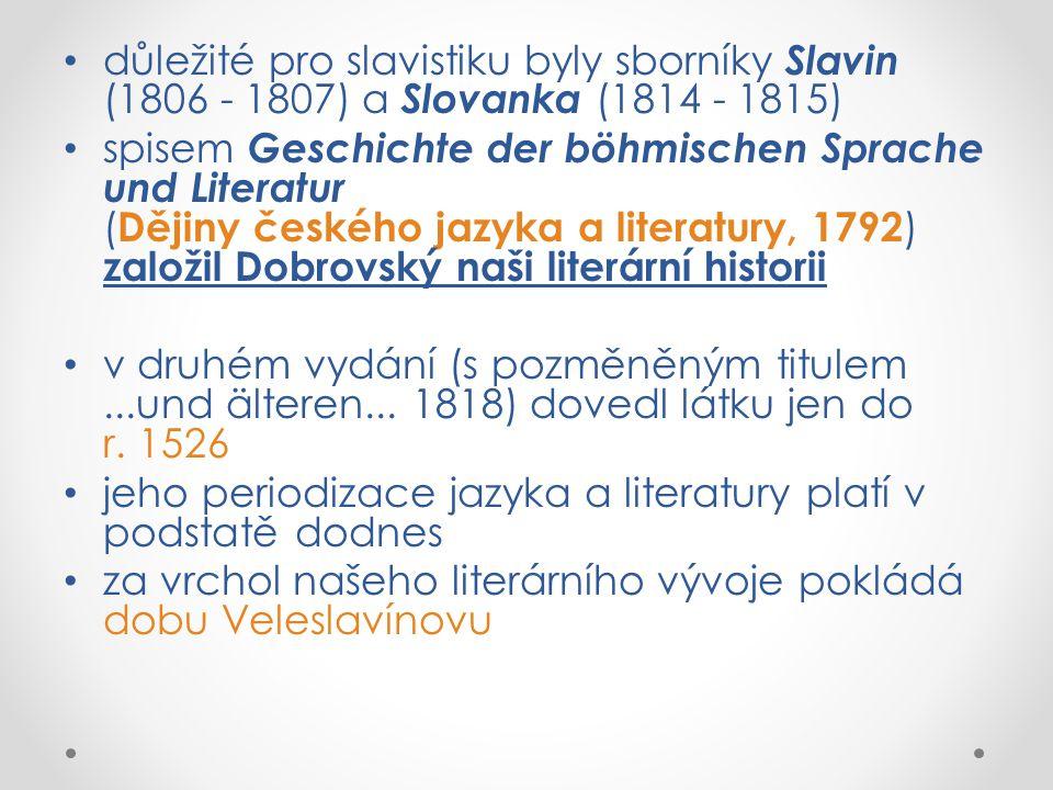 důležité pro slavistiku byly sborníky Slavin (1806 - 1807) a Slovanka (1814 - 1815) spisem Geschichte der böhmischen Sprache und Literatur ( Dějiny českého jazyka a literatury, 1792 ) založil Dobrovský naši literární historii v druhém vydání (s pozměněným titulem...und älteren...