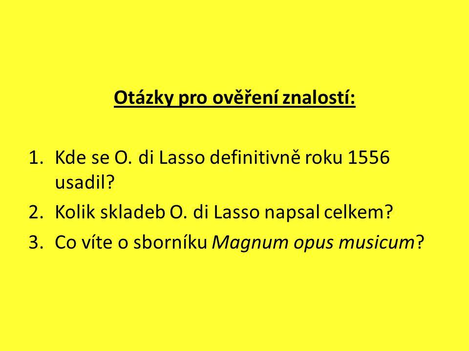 Otázky pro ověření znalostí: 1.Kde se O. di Lasso definitivně roku 1556 usadil? 2.Kolik skladeb O. di Lasso napsal celkem? 3.Co víte o sborníku Magnum