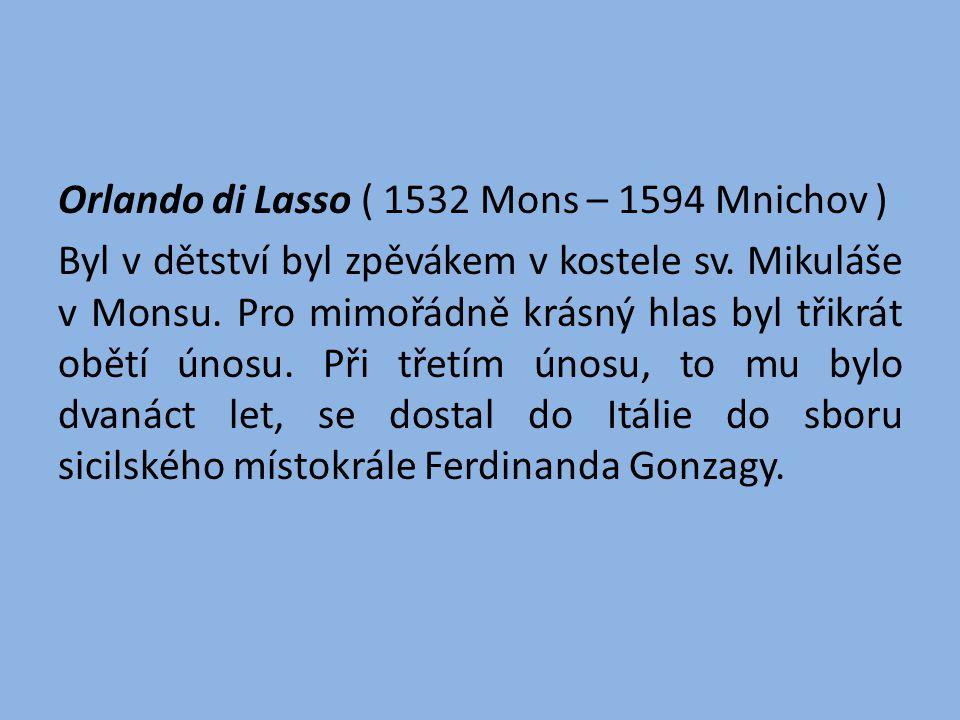 Orlando di Lasso ( 1532 Mons – 1594 Mnichov ) Byl v dětství byl zpěvákem v kostele sv. Mikuláše v Monsu. Pro mimořádně krásný hlas byl třikrát obětí ú