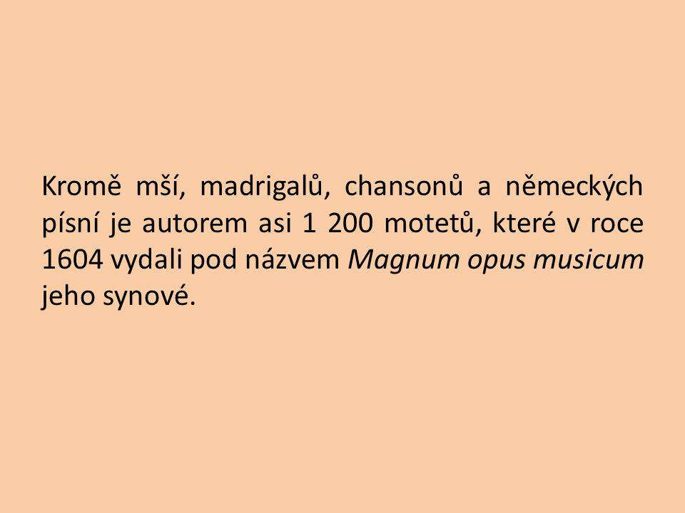 Kromě mší, madrigalů, chansonů a německých písní je autorem asi 1 200 motetů, které v roce 1604 vydali pod názvem Magnum opus musicum jeho synové.