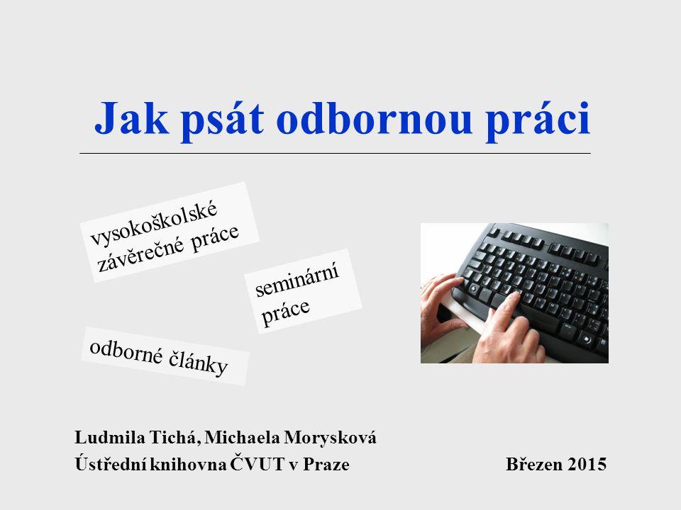 Jak psát odbornou práci Ludmila Tichá, Michaela Morysková Ústřední knihovna ČVUT v Praze Březen 2015 vysokoškolské závěrečné práce odborné články semi
