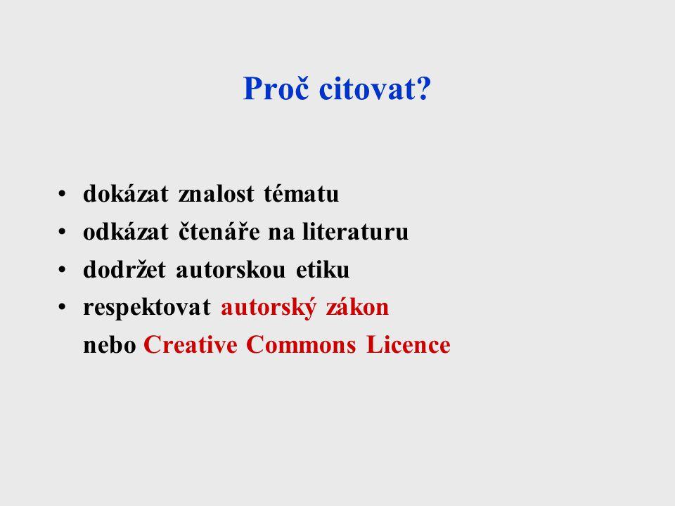 Proč citovat? dokázat znalost tématu odkázat čtenáře na literaturu dodržet autorskou etiku respektovat autorský zákon nebo Creative Commons Licence
