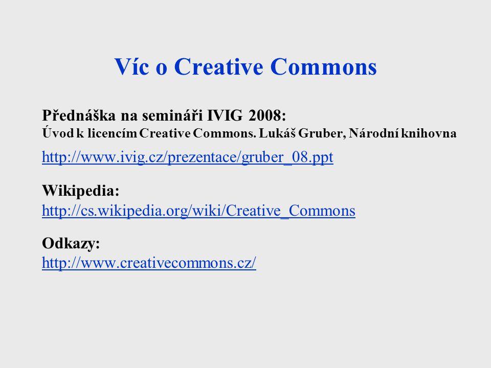 Víc o Creative Commons Přednáška na semináři IVIG 2008: Úvod k licencím Creative Commons. Lukáš Gruber, Národní knihovna http://www.ivig.cz/prezentace