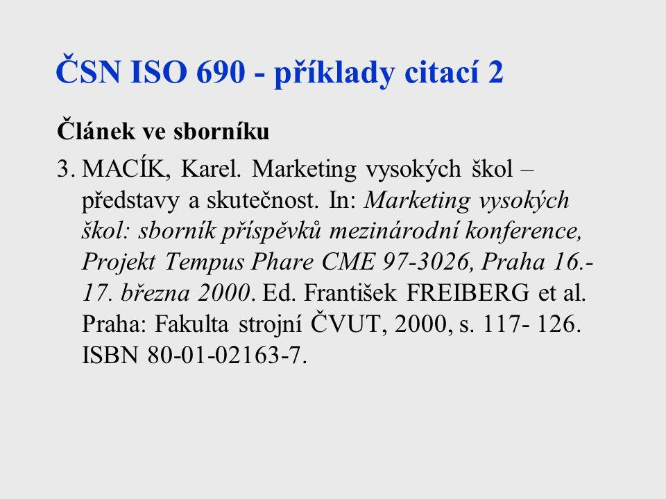 ČSN ISO 690 - příklady citací 2 Článek ve sborníku 3.MACÍK, Karel. Marketing vysokých škol – představy a skutečnost. In: Marketing vysokých škol: sbor