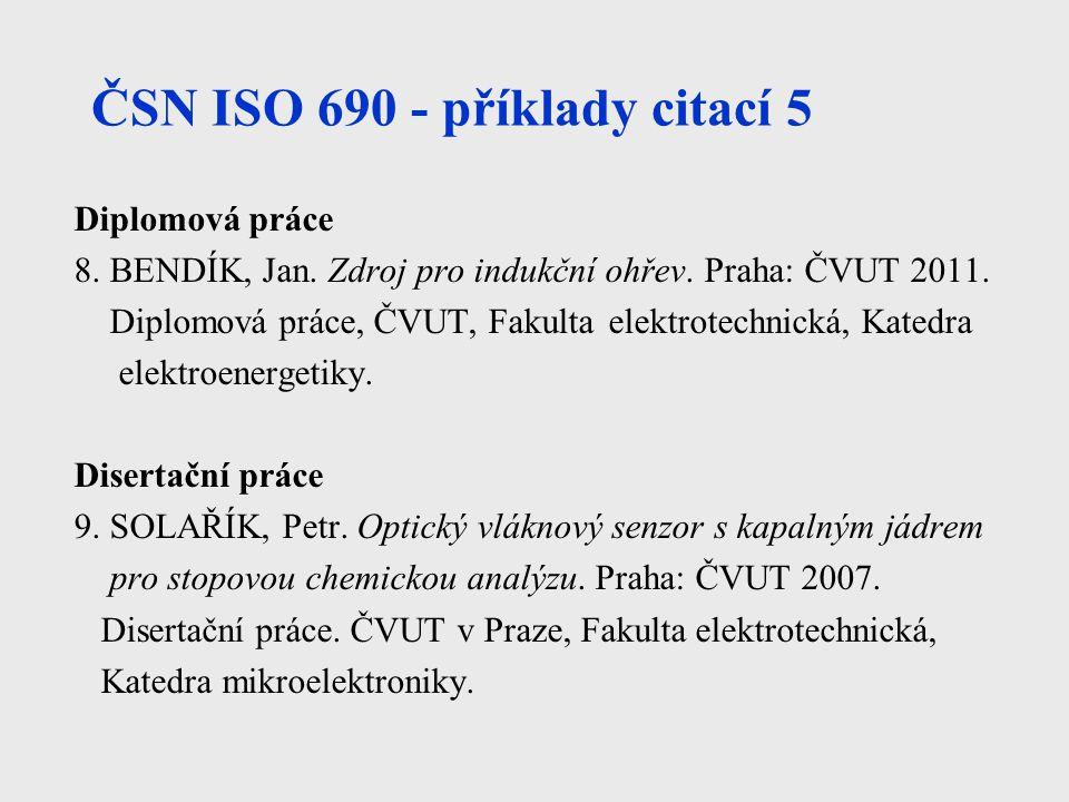 ČSN ISO 690 - příklady citací 5 Diplomová práce 8. BENDÍK, Jan. Zdroj pro indukční ohřev. Praha: ČVUT 2011. Diplomová práce, ČVUT, Fakulta elektrotech