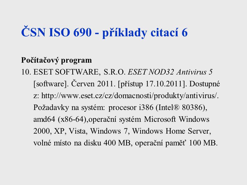 ČSN ISO 690 - příklady citací 6 Počítačový program 10. ESET SOFTWARE, S.R.O. ESET NOD32 Antivirus 5 [software]. Červen 2011. [přístup 17.10.2011]. Dos