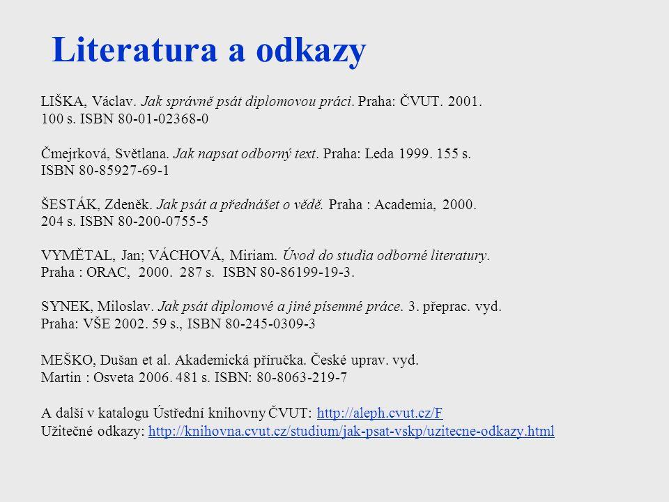 Literatura a odkazy LIŠKA, Václav. Jak správně psát diplomovou práci. Praha: ČVUT. 2001. 100 s. ISBN 80-01-02368-0 Čmejrková, Světlana. Jak napsat odb