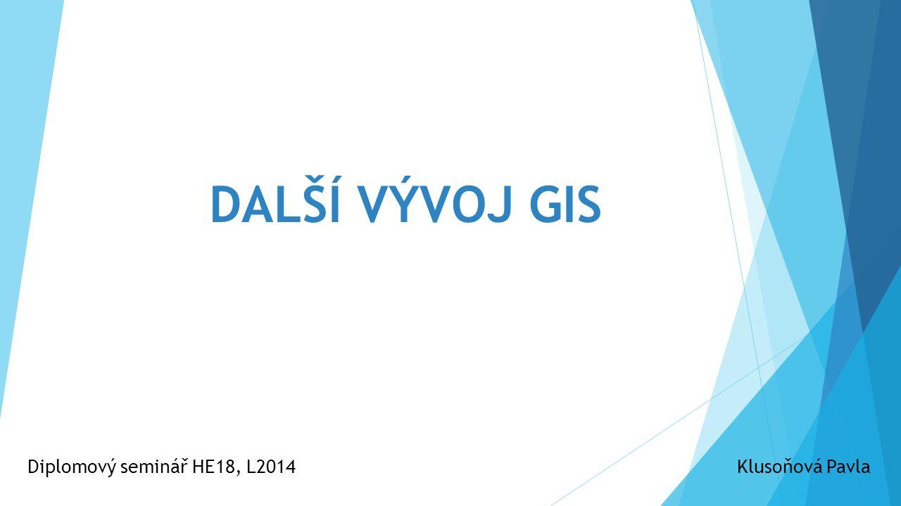 DALŠÍ VÝVOJ GIS Diplomový seminář HE18, L2014Klusoňová Pavla