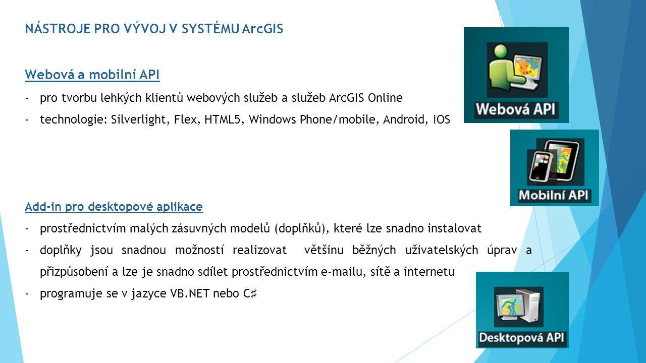 NÁSTROJE PRO VÝVOJ V SYSTÉMU ArcGIS Webová a mobilní API -pro tvorbu lehkých klientů webových služeb a služeb ArcGIS Online -technologie: Silverlight, Flex, HTML5, Windows Phone/mobile, Android, IOS Add-in pro desktopové aplikace -prostřednictvím malých zásuvných modelů (doplňků), které lze snadno instalovat -doplňky jsou snadnou možností realizovat většinu běžných uživatelských úprav a přizpůsobení a lze je snadno sdílet prostřednictvím e-mailu, sítě a internetu -programuje se v jazyce VB.NET nebo C ♯