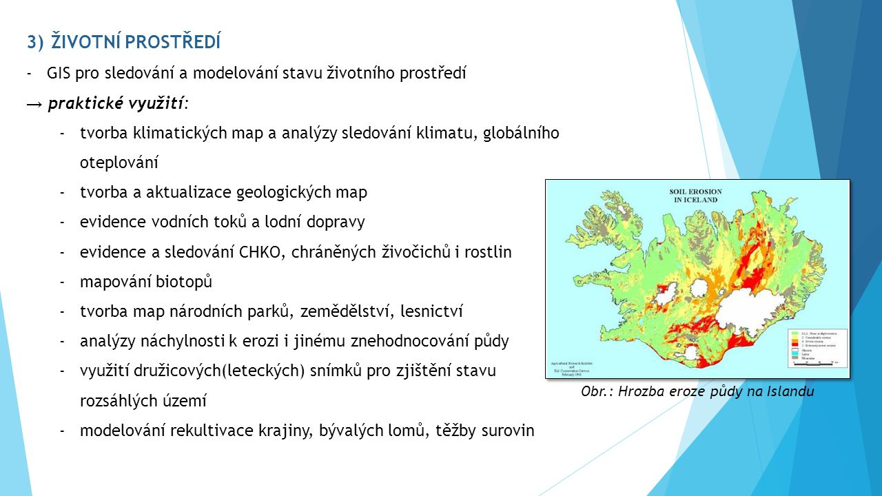 3)ŽIVOTNÍ PROSTŘEDÍ -GIS pro sledování a modelování stavu životního prostředí → praktické využití: -tvorba klimatických map a analýzy sledování klimatu, globálního oteplování -tvorba a aktualizace geologických map -evidence vodních toků a lodní dopravy -evidence a sledování CHKO, chráněných živočichů i rostlin -mapování biotopů -tvorba map národních parků, zemědělství, lesnictví -analýzy náchylnosti k erozi i jinému znehodnocování půdy -využití družicových(leteckých) snímků pro zjištění stavu rozsáhlých území -modelování rekultivace krajiny, bývalých lomů, těžby surovin Obr.: Hrozba eroze půdy na Islandu