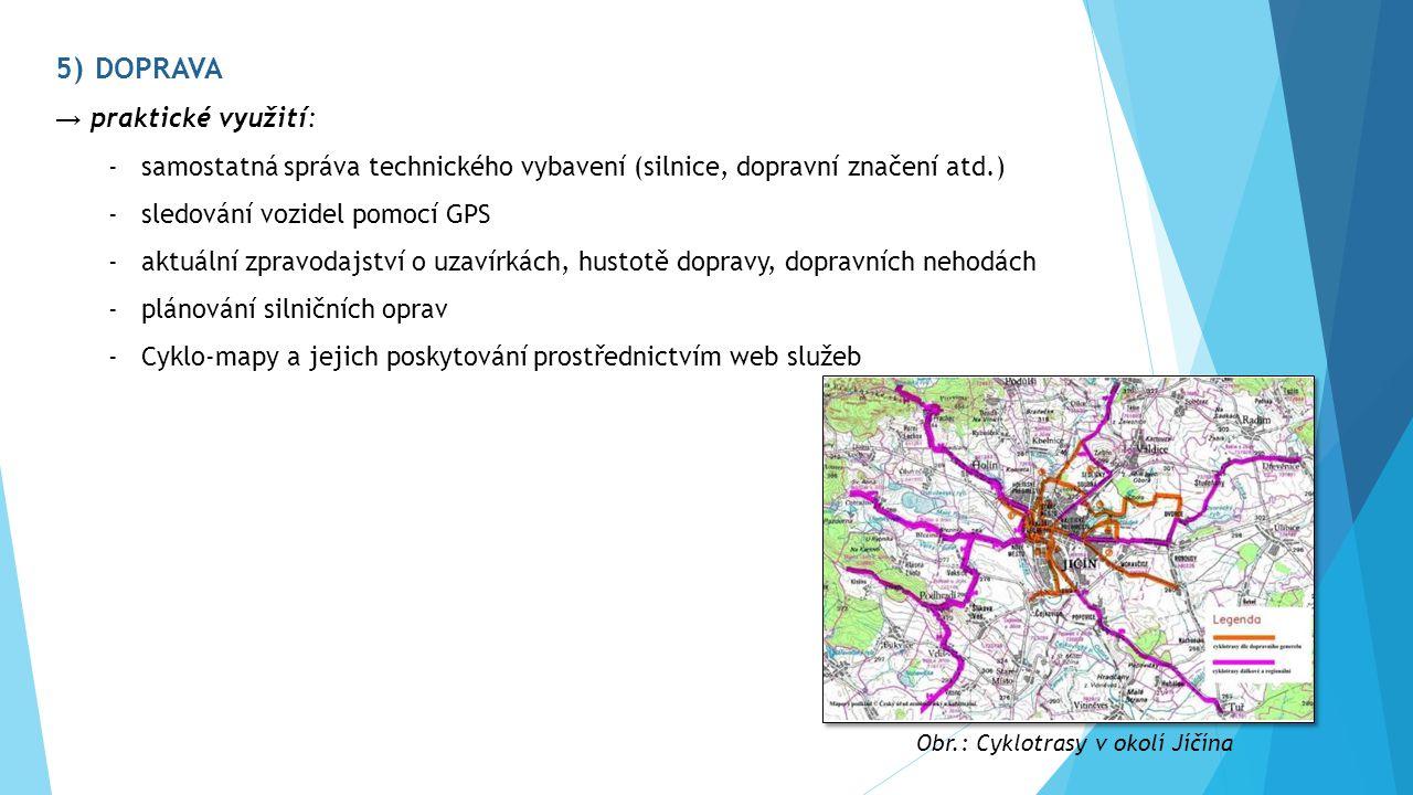 5)DOPRAVA → praktické využití: -samostatná správa technického vybavení (silnice, dopravní značení atd.) -sledování vozidel pomocí GPS -aktuální zpravodajství o uzavírkách, hustotě dopravy, dopravních nehodách -plánování silničních oprav -Cyklo-mapy a jejich poskytování prostřednictvím web služeb Obr.: Cyklotrasy v okolí Jíčína