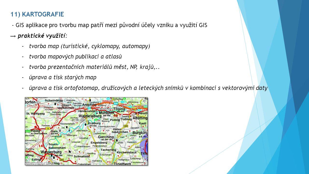 11) KARTOGRAFIE - GIS aplikace pro tvorbu map patří mezi původní účely vzniku a využití GIS → praktické využití: -tvorba map (turistické, cyklomapy, automapy) -tvorba mapových publikací a atlasů -tvorba prezentačních materiálů měst, NP, krajů,..