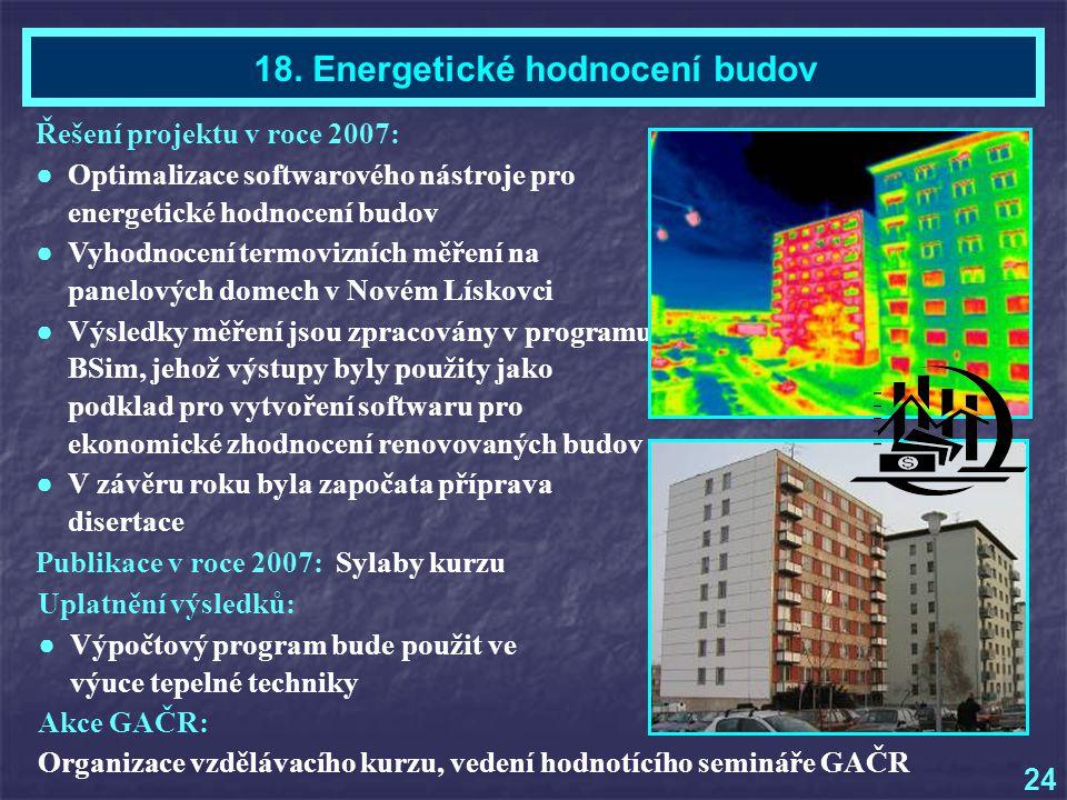 Řešení projektu v roce 2007: ● Optimalizace softwarového nástroje pro energetické hodnocení budov ● Vyhodnocení termovizních měření na panelových domech v Novém Lískovci ● Výsledky měření jsou zpracovány v programu BSim, jehož výstupy byly použity jako podklad pro vytvoření softwaru pro ekonomické zhodnocení renovovaných budov ● V závěru roku byla započata příprava disertace Akce GAČR: Organizace vzdělávacího kurzu, vedení hodnotícího semináře GAČR Publikace v roce 2007: Sylaby kurzu Uplatnění výsledků: ● Výpočtový program bude použit ve výuce tepelné techniky Ing.