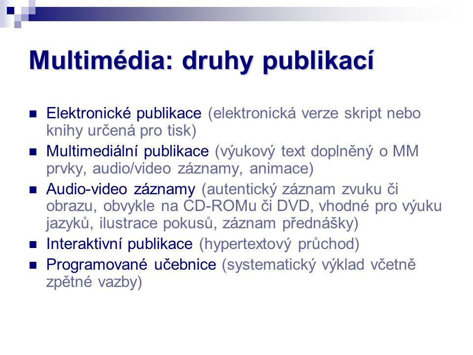 Multimédia: druhy publikací Elektronické publikace (elektronická verze skript nebo knihy určená pro tisk) Multimediální publikace (výukový text doplněný o MM prvky, audio/video záznamy, animace) Audio-video záznamy (autentický záznam zvuku či obrazu, obvykle na CD-ROMu či DVD, vhodné pro výuku jazyků, ilustrace pokusů, záznam přednášky) Interaktivní publikace (hypertextový průchod) Programované učebnice (systematický výklad včetně zpětné vazby)