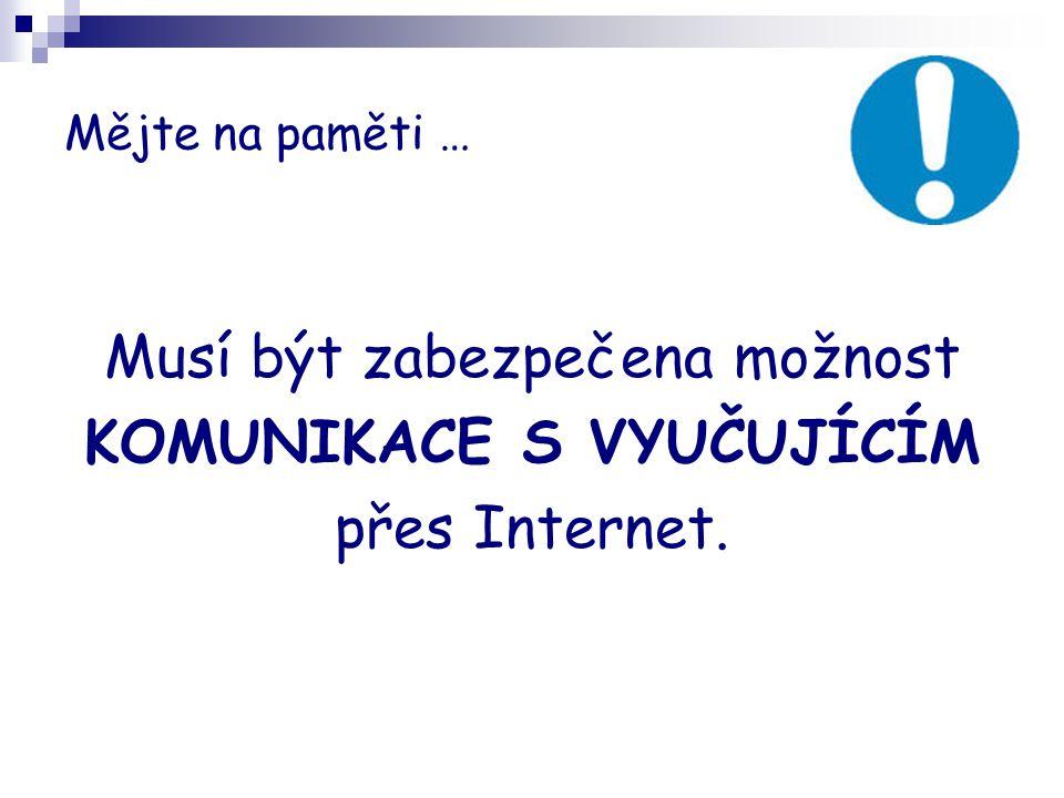 Mějte na paměti … Musí být zabezpečena možnost KOMUNIKACE S VYUČUJÍCÍM přes Internet.