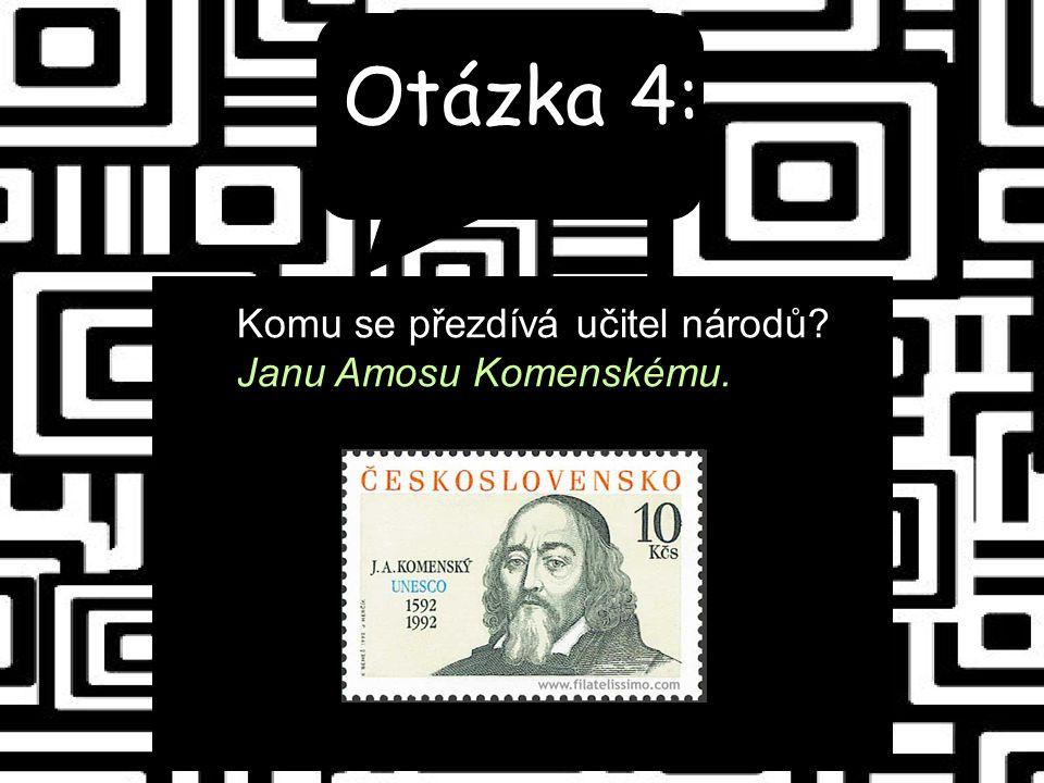 Otázka 4: Komu se přezdívá učitel národů Janu Amosu Komenskému.