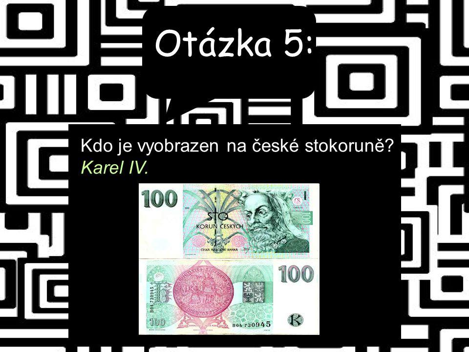 Otázka 5: Kdo je vyobrazen na české stokoruně Karel IV.