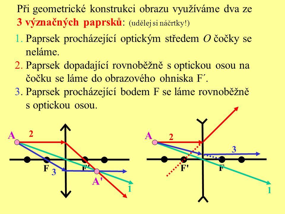 F F'F' F'F' F Při geometrické konstrukci obrazu využíváme dva ze 3 význačných paprsků: (udělej si náčrtky!) 1. Paprsek procházející optickým středem O