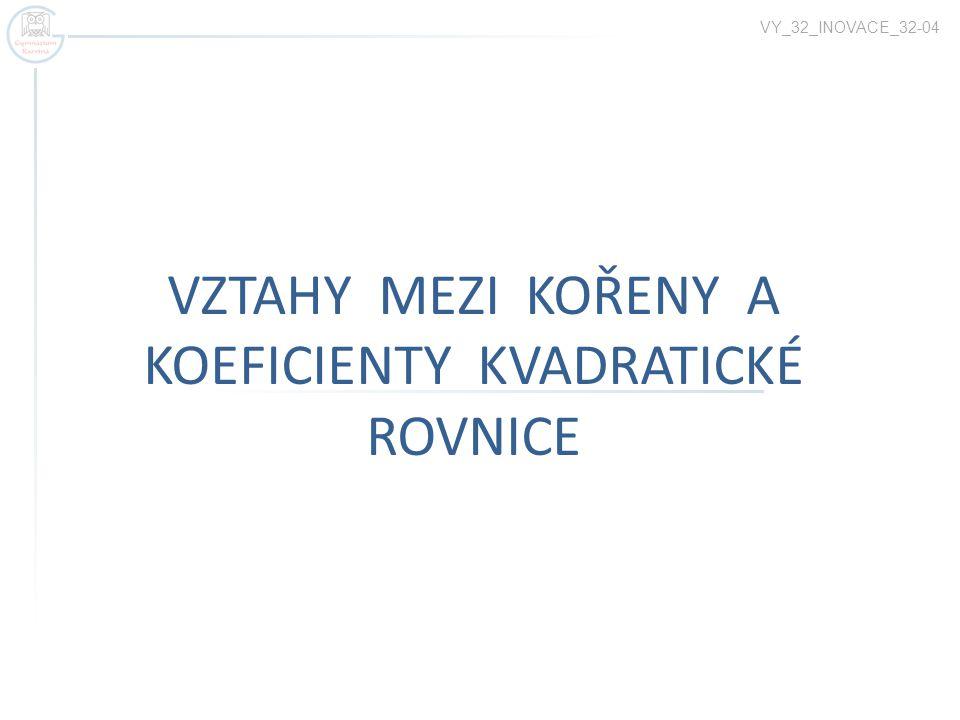 VZTAHY MEZI KOŘENY A KOEFICIENTY KVADRATICKÉ ROVNICE VY_32_INOVACE_32-04