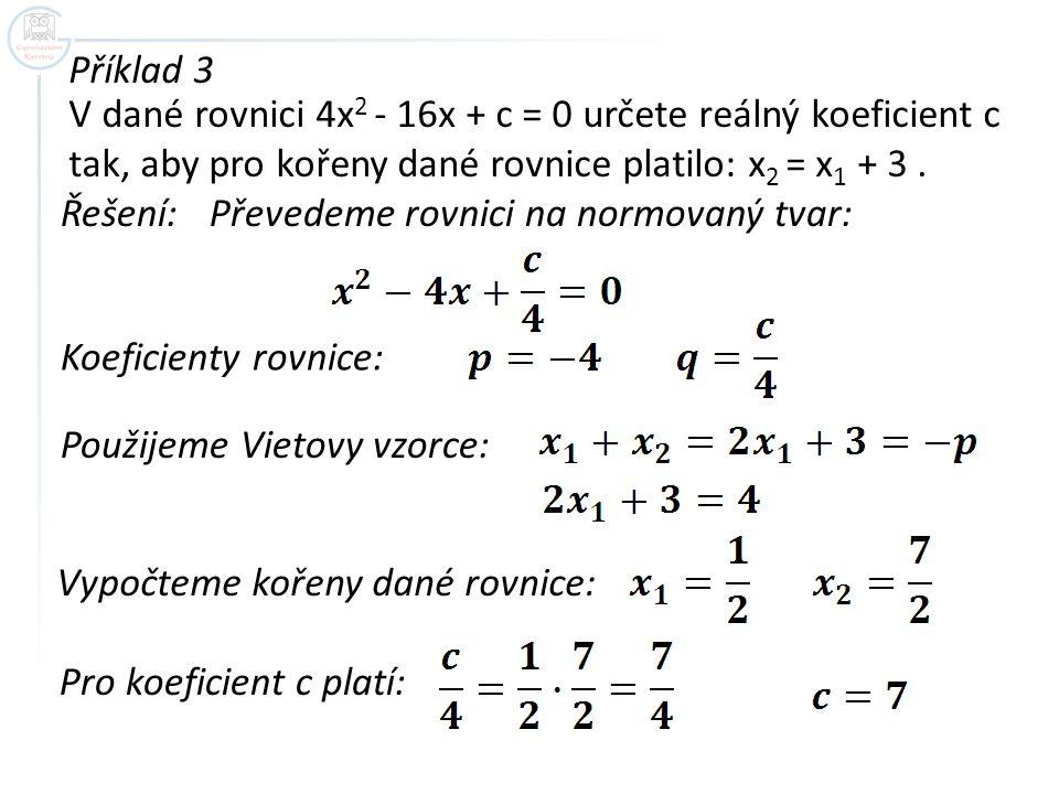 Příklad 3 V dané rovnici 4x 2 - 16x + c = 0 určete reálný koeficient c tak, aby pro kořeny dané rovnice platilo: x 2 = x 1 + 3.
