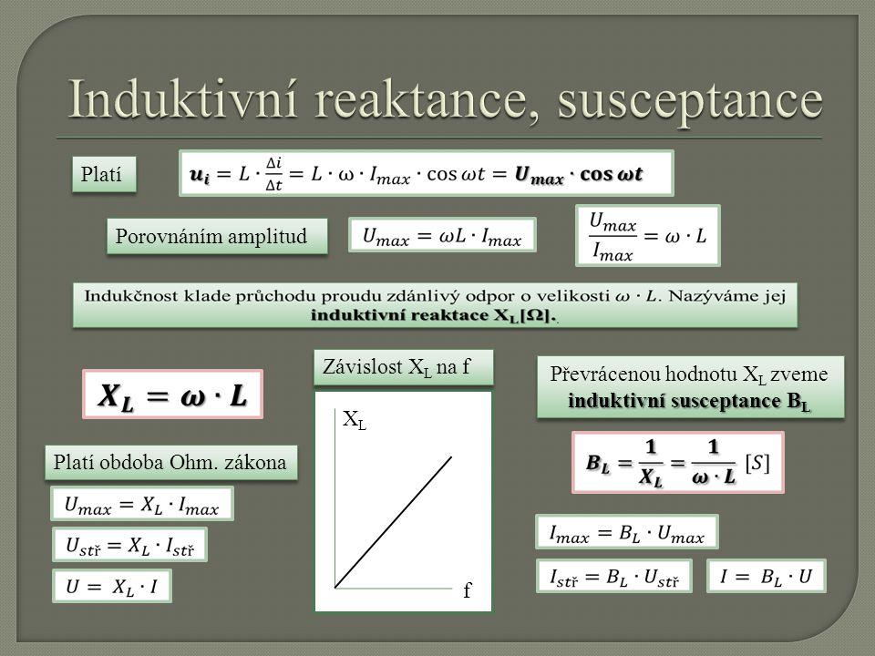 Platí Porovnáním amplitud Platí obdoba Ohm. zákona f XLXL induktivní susceptance B L Převrácenou hodnotu X L zveme induktivní susceptance B L Závislos