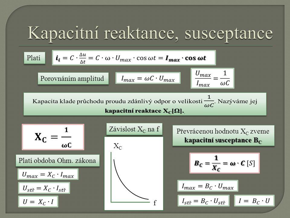 Platí Porovnáním amplitud f XCXC kapacitní susceptance B C Převrácenou hodnotu X C zveme kapacitní susceptance B C Závislost X C na f Platí obdoba Ohm