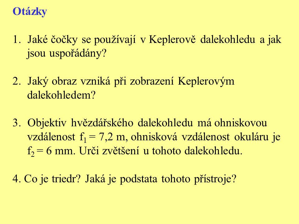 Otázky 1.Jaké čočky se používají v Keplerově dalekohledu a jak jsou uspořádány? 2.Jaký obraz vzniká při zobrazení Keplerovým dalekohledem? 3.Objektiv