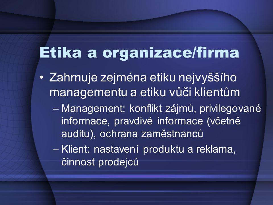 Etika a organizace/firma Zahrnuje zejména etiku nejvyššího managementu a etiku vůči klientům –Management: konflikt zájmů, privilegované informace, pravdivé informace (včetně auditu), ochrana zaměstnanců –Klient: nastavení produktu a reklama, činnost prodejců