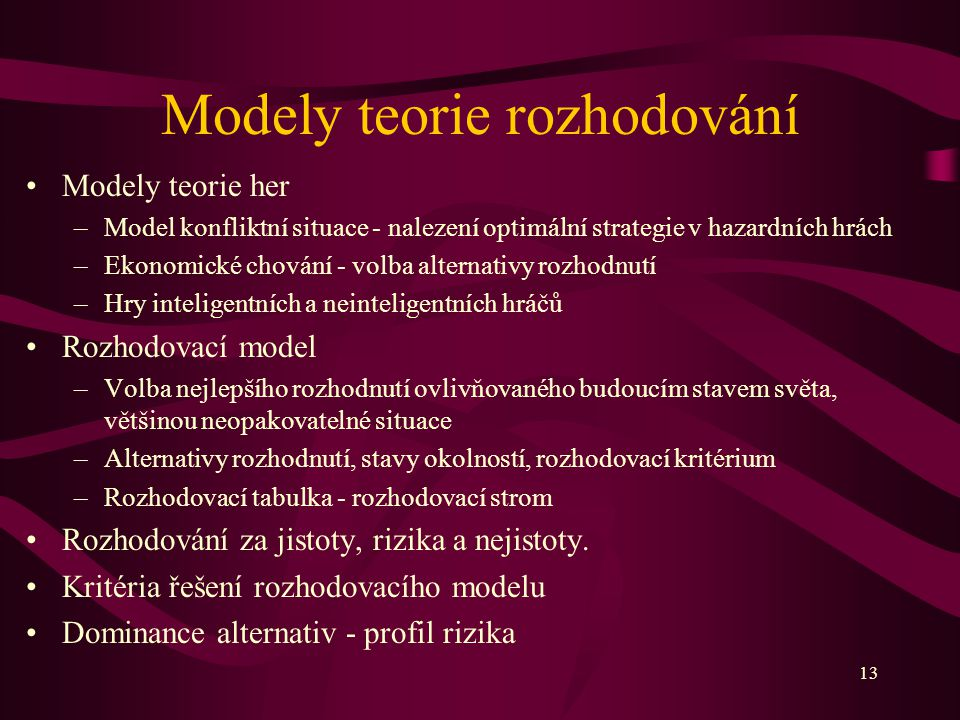 13 Modely teorie rozhodování Modely teorie her –Model konfliktní situace - nalezení optimální strategie v hazardních hrách –Ekonomické chování - volba
