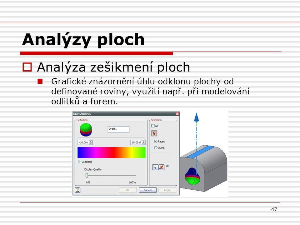 47 Analýzy ploch  Analýza zešikmení ploch Grafické znázornění úhlu odklonu plochy od definované roviny, využití např. při modelování odlitků a forem.
