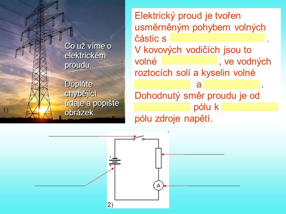 Co už víme o elektrickémproudu.Doplňtechybějící údaje a popište obrázek. Elektrický proud je tvořen usměrněným pohybem volných částic s. V kovových vo