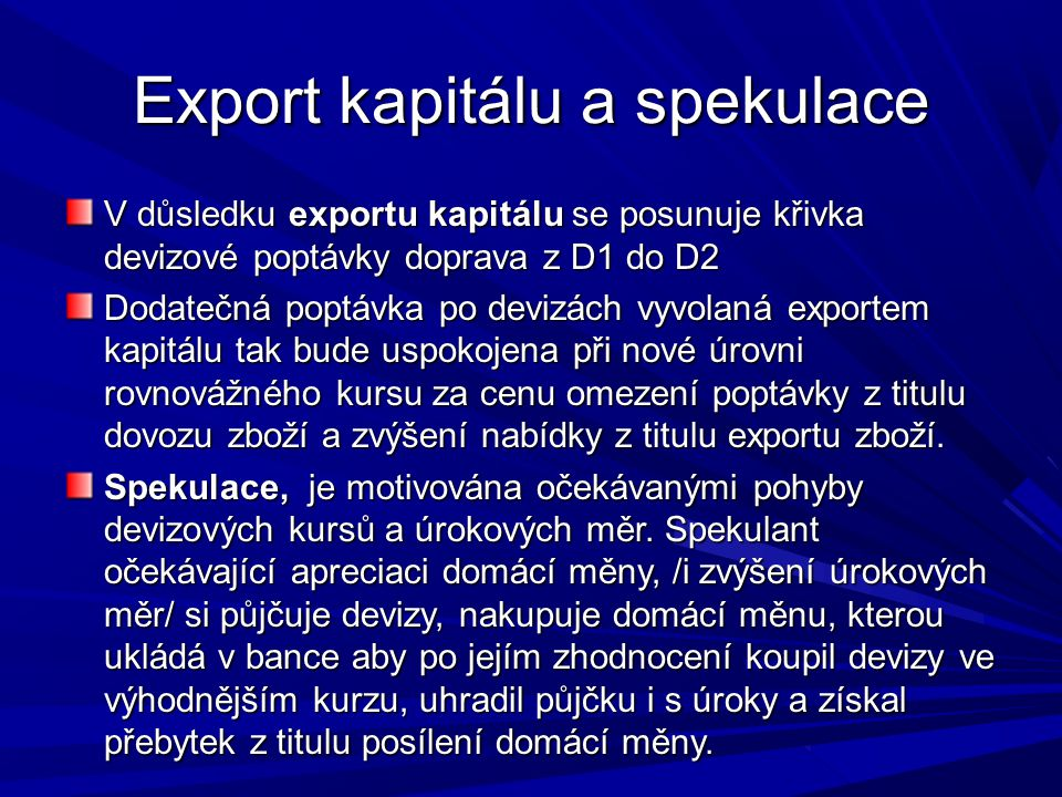 Export kapitálu a spekulace V důsledku exportu kapitálu se posunuje křivka devizové poptávky doprava z D1 do D2 Dodatečná poptávka po devizách vyvolaná exportem kapitálu tak bude uspokojena při nové úrovni rovnovážného kursu za cenu omezení poptávky z titulu dovozu zboží a zvýšení nabídky z titulu exportu zboží.