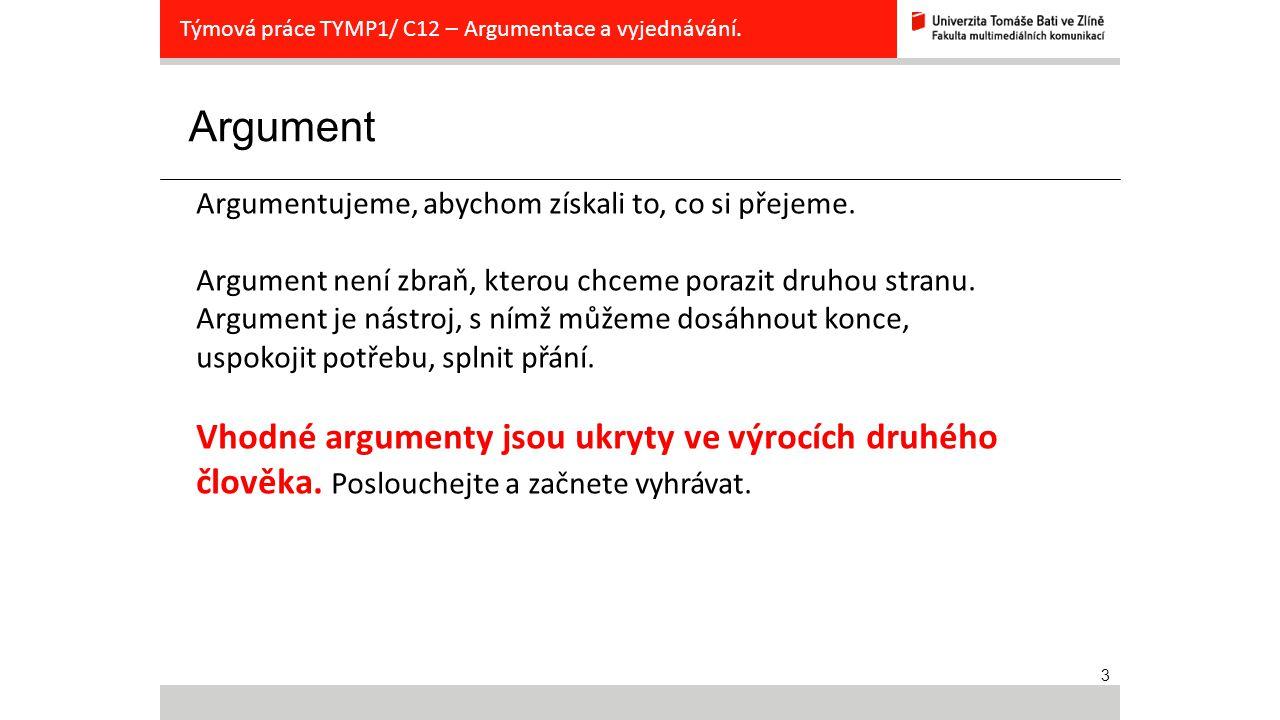 3 Argument Týmová práce TYMP1/ C12 – Argumentace a vyjednávání. Argumentujeme, abychom získali to, co si přejeme. Argument není zbraň, kterou chceme p