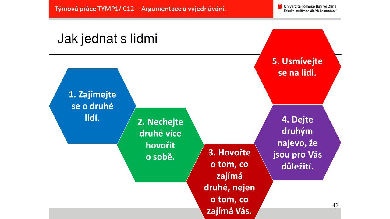 42 Jak jednat s lidmi Týmová práce TYMP1/ C12 – Argumentace a vyjednávání. 1. Zajímejte se o druhé lidi. 5. Usmívejte se na lidi. 4. Dejte druhým naje