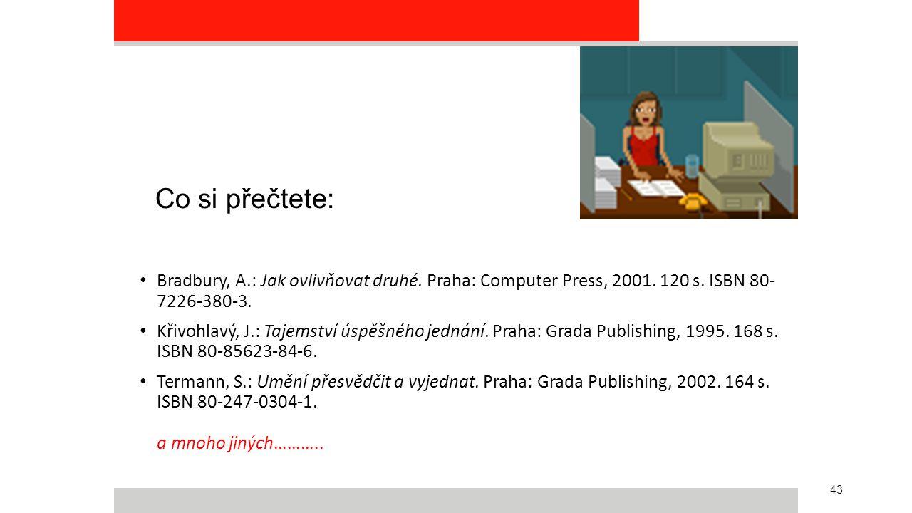 43 Co si přečtete: Bradbury, A.: Jak ovlivňovat druhé. Praha: Computer Press, 2001. 120 s. ISBN 80- 7226-380-3. Křivohlavý, J.: Tajemství úspěšného je