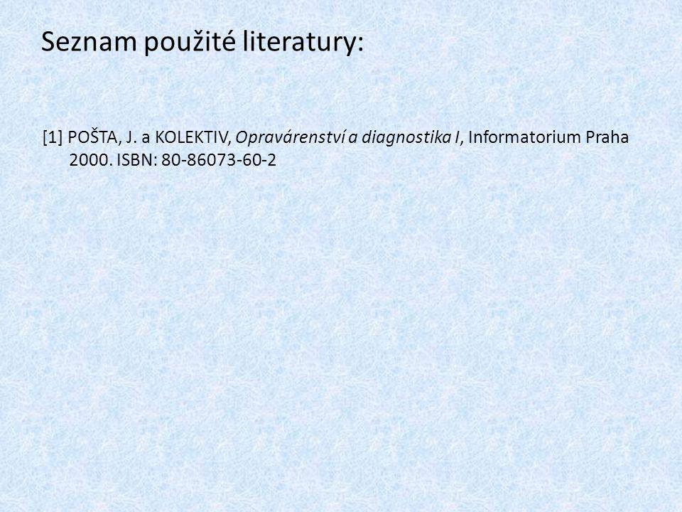 Seznam použité literatury: [1] POŠTA, J. a KOLEKTIV, Opravárenství a diagnostika I, Informatorium Praha 2000. ISBN: 80-86073-60-2