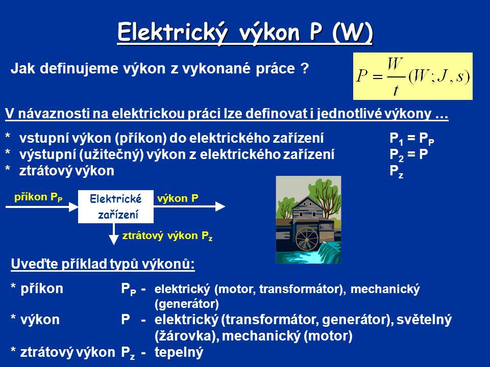 Jak definujeme výkon z vykonané práce ? Elektrický výkon P (W) příkon P P Elektrické zařízení ztrátový výkon P z výkon P Uveďte příklad typů výkonů: *