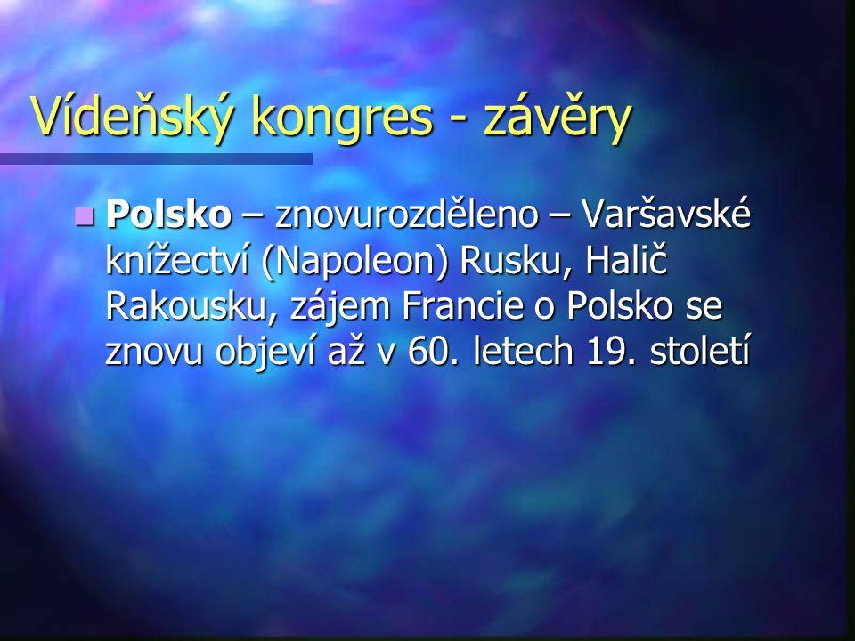 Vídeňský kongres - závěry Polsko – znovurozděleno – Varšavské knížectví (Napoleon) Rusku, Halič Rakousku, zájem Francie o Polsko se znovu objeví až v
