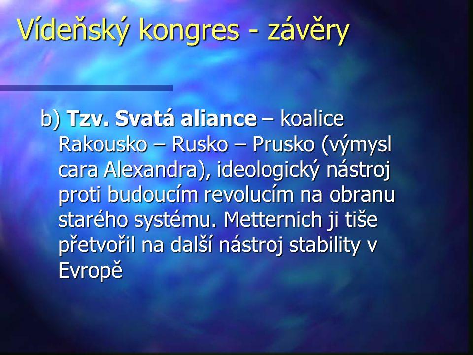 Vídeňský kongres - závěry b) Tzv. Svatá aliance – koalice Rakousko – Rusko – Prusko (výmysl cara Alexandra), ideologický nástroj proti budoucím revolu