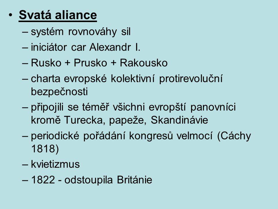 Svatá aliance –systém rovnováhy sil –iniciátor car Alexandr I. –Rusko + Prusko + Rakousko –charta evropské kolektivní protirevoluční bezpečnosti –přip
